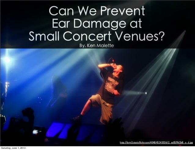 Can We PreventEar Damage atSmall Concert Venues?By, Ken Malettehttp://farm5.staticflickr.com/4048/4534303612_ac85f9d2b8_o_d...