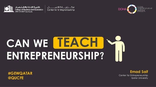 Emad Saif Center for Entrepreneurship Qatar University CAN WE ENTREPRENEURSHIP? TEACH #GEWQATAR @QUCFE