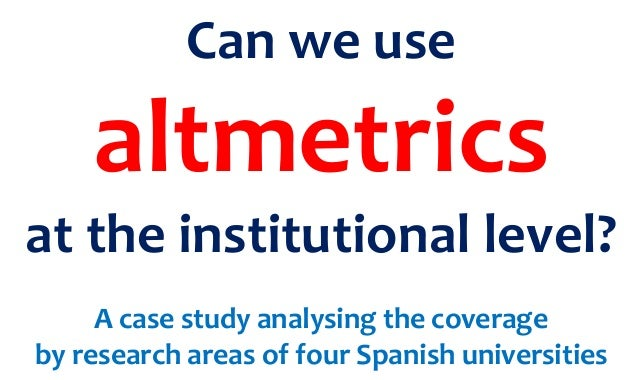 Can we use altmetrics at the institutional level? A case study analysing the coverage by research areas of four Spanish un...