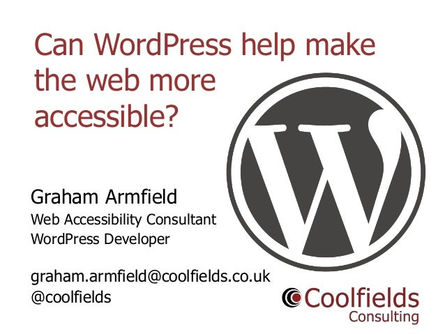 Coolfields Consulting www.coolfields.co.uk @coolfields Can WordPress help make the web more accessible? Graham Armfield We...