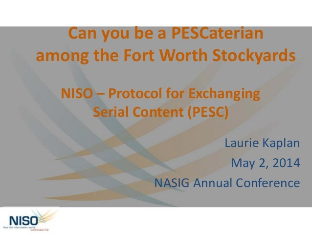 NISO – Protocol for Exchanging Serial Content (PESC) Laurie Kaplan May 2, 2014 NASIG Annual Conference Can you be a PESCat...