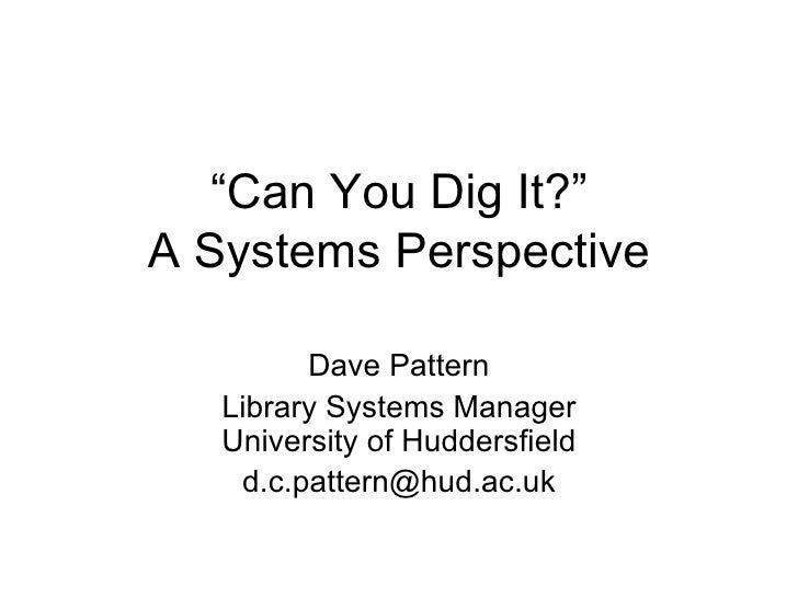 """ Can You Dig It?"" A Systems Perspective Dave Pattern Library Systems Manager University of Huddersfield [email_address]"