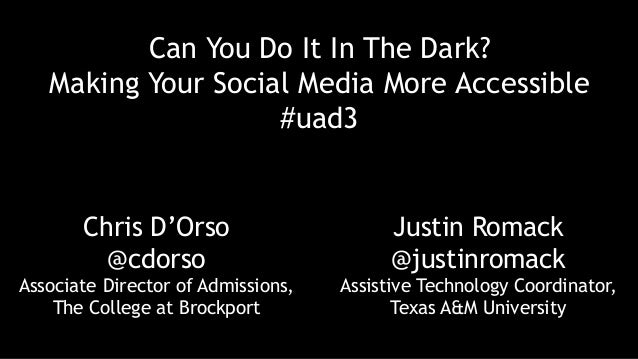 Can You Do It In The Dark? Making Your Social Media More Accessible #uad3 Chris D'Orso @cdorso Associate Director of Admis...