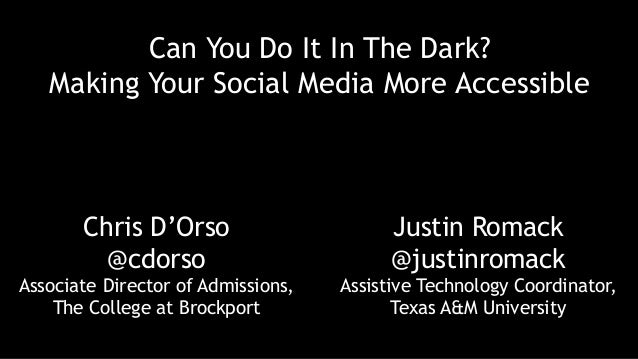 Can You Do It In The Dark? Making Your Social Media More Accessible Chris D'Orso @cdorso Associate Director of Admissions,...