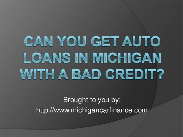 Can you get auto loans in michigan with a bad credit for Where can i get a loan for a house