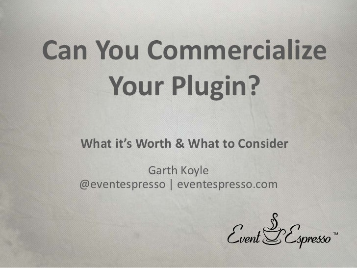 Can You Commercialize     Your Plugin?  What it's Worth & What to Consider             Garth Koyle  @eventespresso | event...