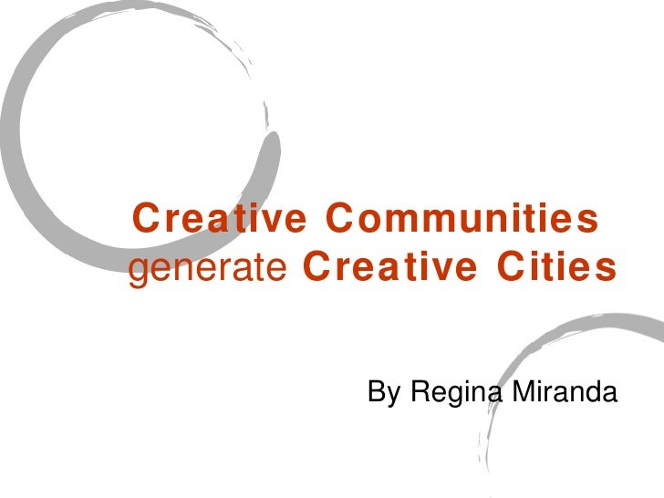 Creative Communities  generate  Creative Cities   By Regina Miranda