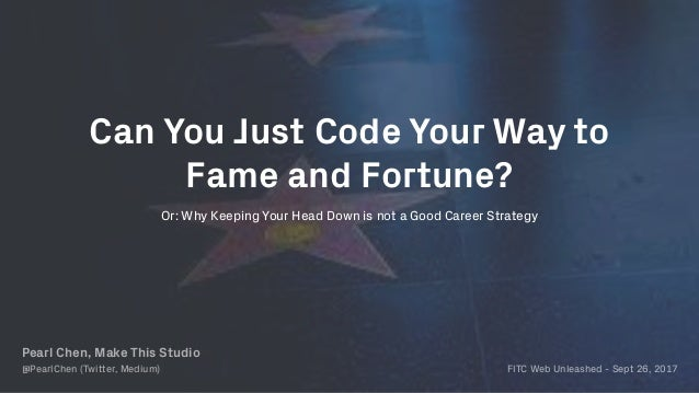 Or: Why Keeping Your Head Down is not a Good Career Strategy Can You Just Code Your Way to Fame and Fortune? Pearl Chen, M...