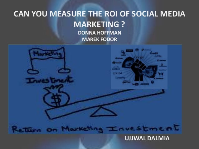 CAN YOU MEASURE THE ROI OF SOCIAL MEDIA MARKETING ? DONNA HOFFMAN MAREK FODOR • UJJWAL DALMIA