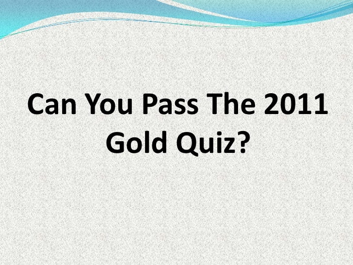 Can You Pass The 2011 Gold Quiz?<br />