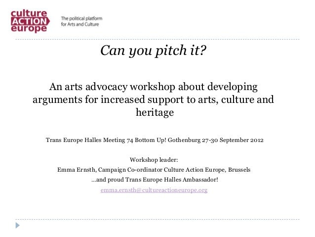 Can you pitch it?An arts advocacy workshop about developingarguments for increased support to arts, culture andheritageTra...