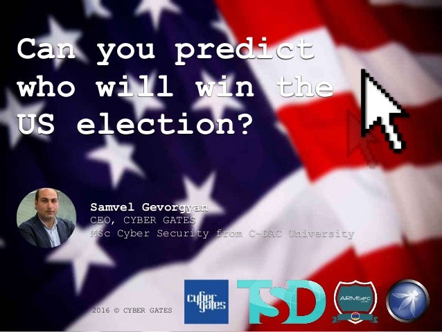Can you predict who will win the US election? 2016 © CYBER GATES Samvel Gevorgyan CEO, CYBER GATES MSc Cyber Security from...