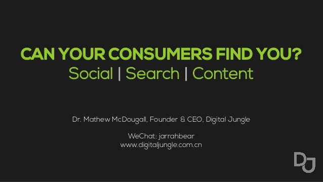 CAN YOUR CONSUMERS FIND YOU? Social | Search | Content Dr. Mathew McDougall, Founder & CEO, Digital Jungle WeChat: jarrahb...
