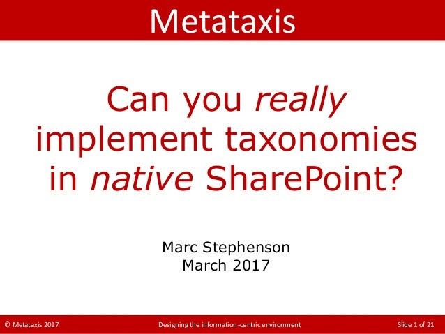 © Metataxis 2017 Designing the information-centric environment Slide 1 of 21 Can you really implement taxonomies in native...