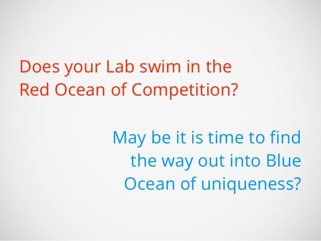 Does your Lab swim in the  Red Ocean of Competition?  May be it is time to find  the way out into Blue  Ocean of uniquenes...