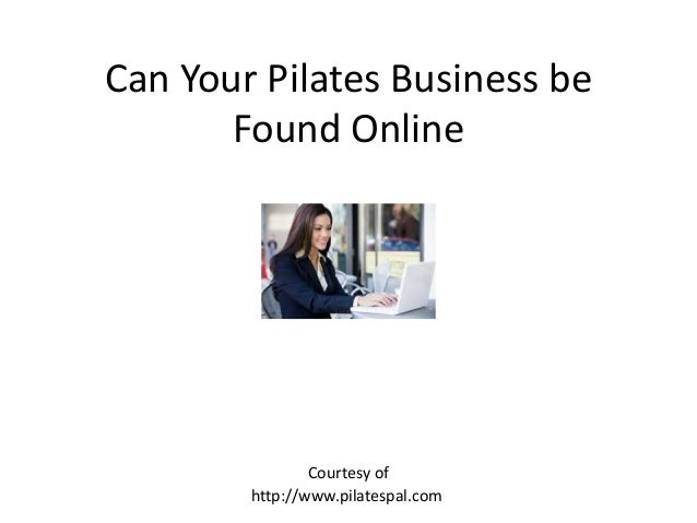 Can Your Pilates Business be Found Online http://www.pilatespal.com Courtesy of