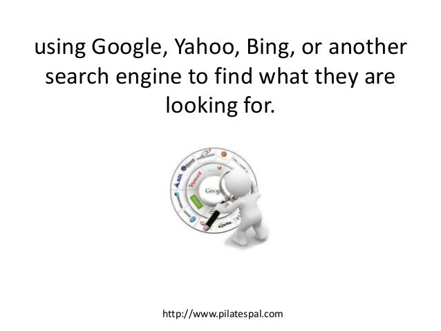 using Google, Yahoo, Bing, or another search engine to find what they are looking for. http://www.pilatespal.com