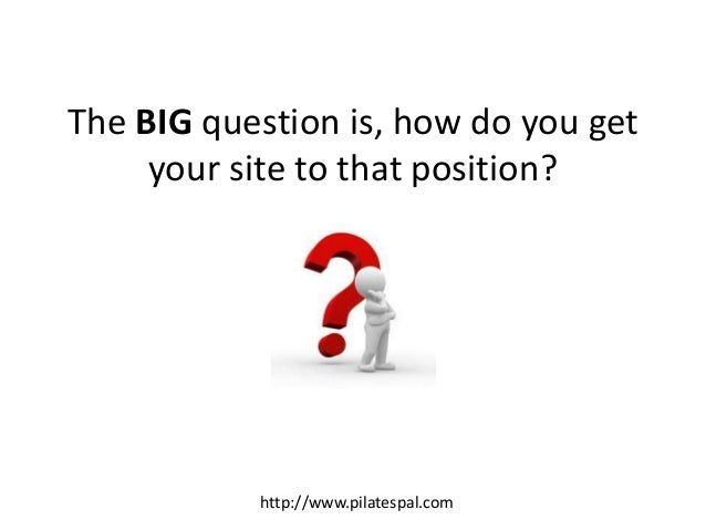 The BIG question is, how do you get your site to that position? http://www.pilatespal.com