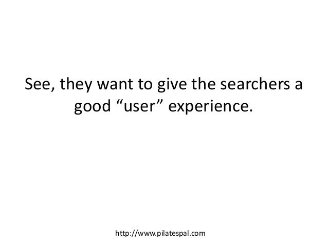 """See, they want to give the searchers a good """"user"""" experience. http://www.pilatespal.com"""