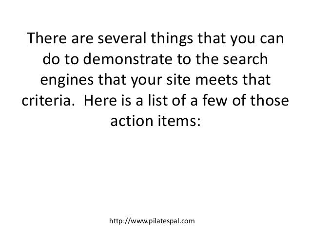 There are several things that you can do to demonstrate to the search engines that your site meets that criteria. Here is ...