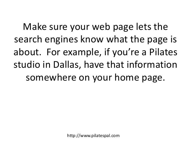 Make sure your web page lets the search engines know what the page is about. For example, if you're a Pilates studio in Da...