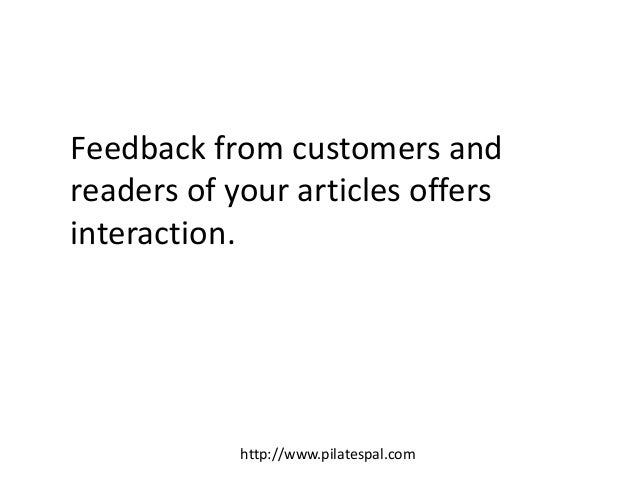 Feedback from customers and readers of your articles offers interaction. http://www.pilatespal.com
