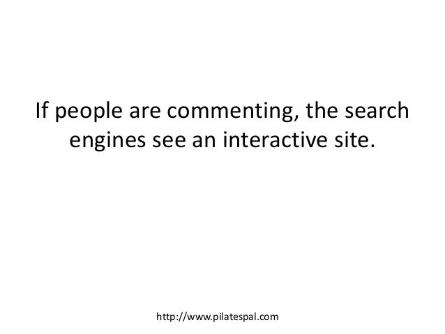 If people are commenting, the search engines see an interactive site. http://www.pilatespal.com