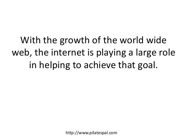 With the growth of the world wide web, the internet is playing a large role in helping to achieve that goal. http://www.pi...