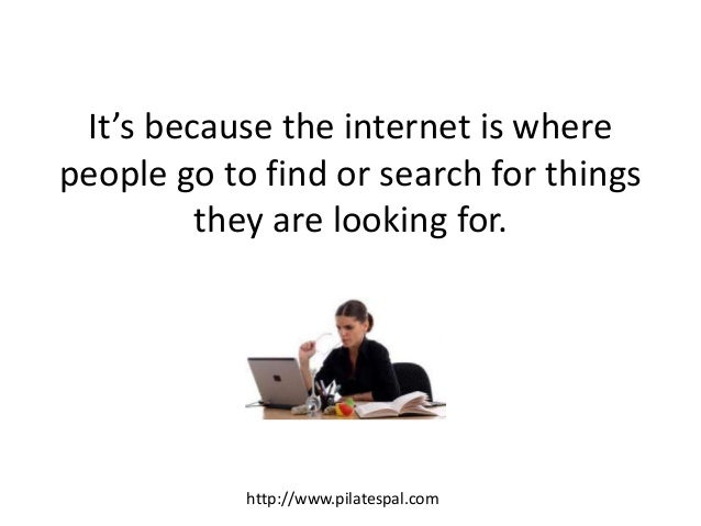 It's because the internet is where people go to find or search for things they are looking for. http://www.pilatespal.com