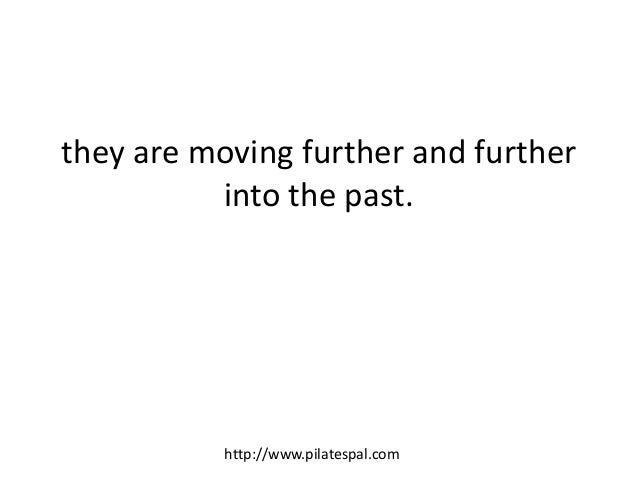 they are moving further and further into the past. http://www.pilatespal.com