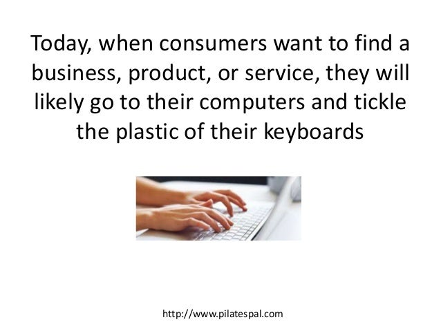 Today, when consumers want to find a business, product, or service, they will likely go to their computers and tickle the ...