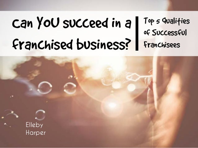 Top 5 Qualities of Successful Franchisees Can YOU succeed in a franchised business? Elleby Harper