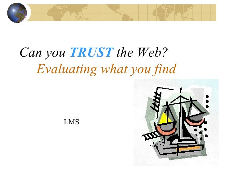 Can you   TRUST   the Web?   Evaluating what you find LMS