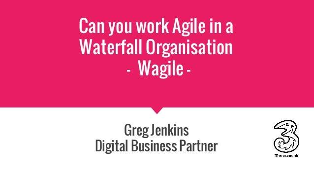 Can you work Agile in a Waterfall Organisation - Wagile - Greg Jenkins Digital Business Partner