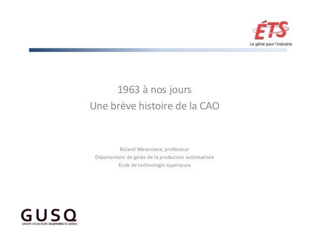 1963ànosjours UnebrèvehistoiredelaCAO RolandMaranzana,professeur Départementdegéniedelaproductionautomatis...
