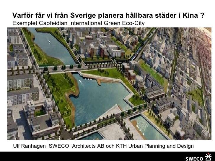 Varför får vi från Sverige planera hållbara städer i Kina ?   Exemplet Caofeidian International Green Eco-City Ulf Ranhage...