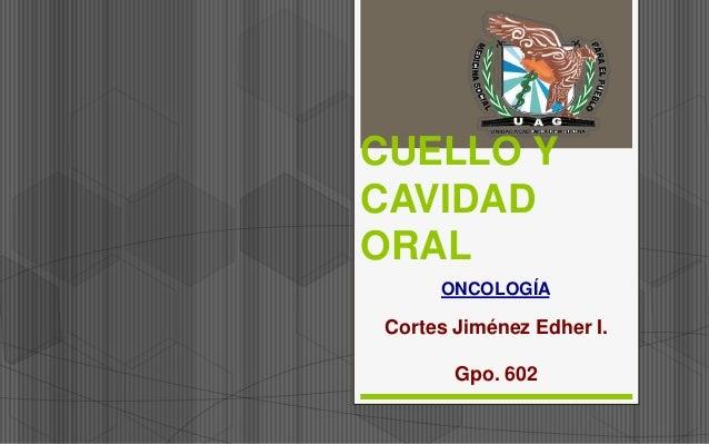 CUELLO Y CAVIDAD ORAL ONCOLOGÍA Cortes Jiménez Edher I. Gpo. 602