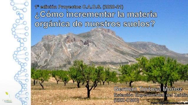 1ª edición Proyectos C.A.O.S. (2020-21) ¿Cómo incrementar la materia orgánica de nuestros suelos? Germán Tortosa Muñoz Est...
