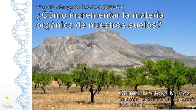 1ª sesión Proyecto C.A.O.S. (2020-21) ¿Cómo incrementar la materia orgánica de nuestros suelos? Germán Tortosa Muñoz Estac...