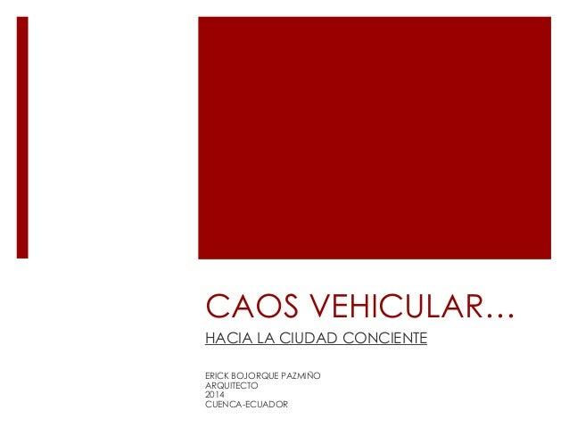 CAOS VEHICULAR… HACIA LA CIUDAD CONCIENTE ERICK BOJORQUE PAZMIÑO ARQUITECTO 2014 CUENCA-ECUADOR