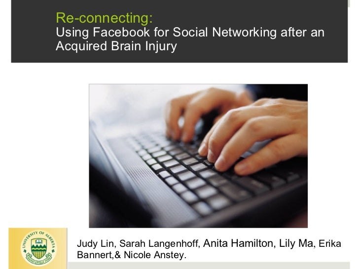 Re-connecting:  Using Facebook for Social Networking after an Acquired Brain Injury Judy Lin, Sarah Langenhoff,  Anita Ham...