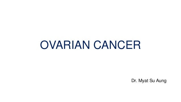 OVARIAN CANCER Dr. Myat Su Aung
