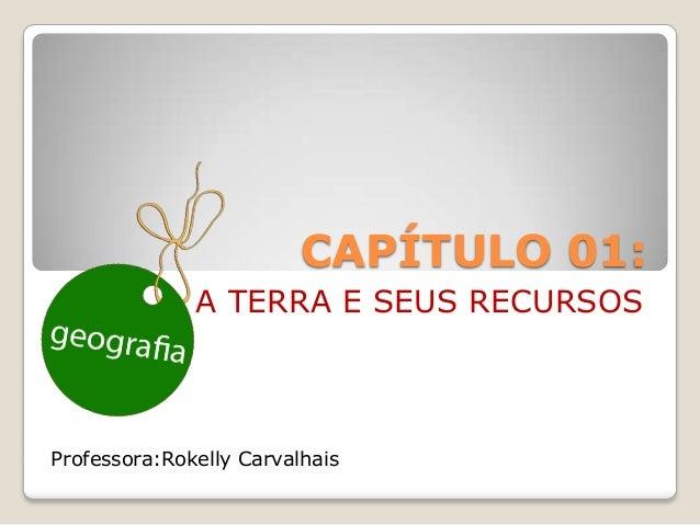 CAPÍTULO 01:              A TERRA E SEUS RECURSOSProfessora:Rokelly Carvalhais
