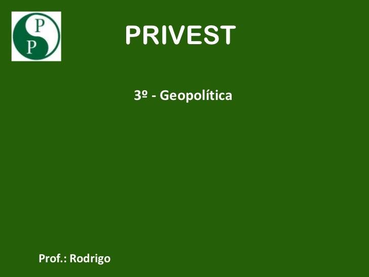 PRIVEST                 3º - GeopolíticaProf.: Rodrigo