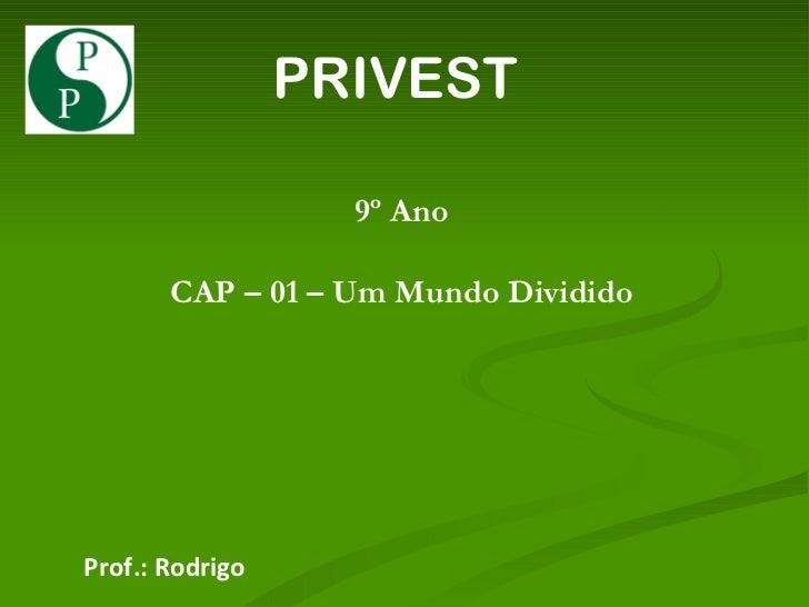 PRIVEST 9º Ano CAP – 01 – Um Mundo Dividido Prof.: Rodrigo