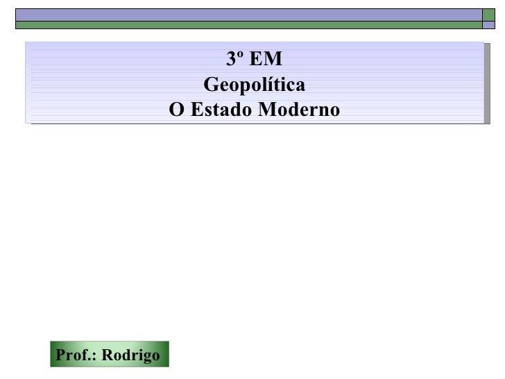 3º EM                    Geopolítica                 O Estado ModernoProf.: Rodrigo