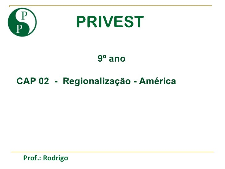 PRIVEST 9º ano CAP 02  -  Regionalização - América Prof.: Rodrigo