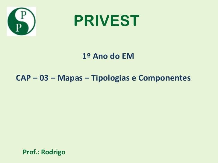 PRIVEST                  1º Ano do EMCAP – 03 – Mapas – Tipologias e Componentes Prof.: Rodrigo