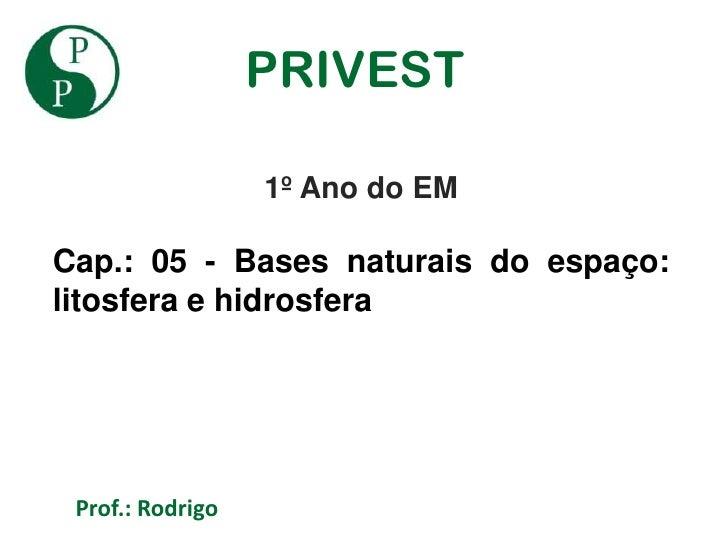 PRIVEST                  1º Ano do EMCap.: 05 - Bases naturais do espaço:litosfera e hidrosfera Prof.: Rodrigo