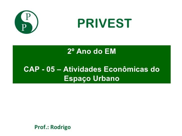 PRIVEST              2º Ano do EMCAP - 05 – Atividades Econômicas do           Espaço Urbano  Prof.: Rodrigo